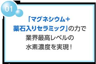 01 「マグネシウム+薬石入りセラミック」の力で業界最高レベルの水素濃度を実現!