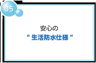"""05 安心の""""生活防水仕様"""""""